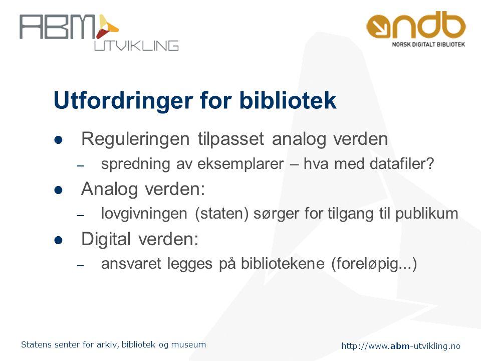http://www.abm-utvikling.no Statens senter for arkiv, bibliotek og museum Utfordringer for bibliotek Reguleringen tilpasset analog verden – spredning av eksemplarer – hva med datafiler.