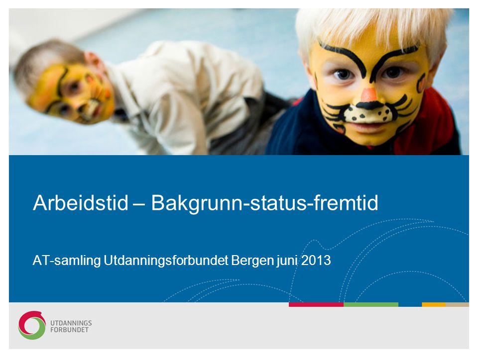Arbeidstid – Bakgrunn-status-fremtid AT-samling Utdanningsforbundet Bergen juni 2013