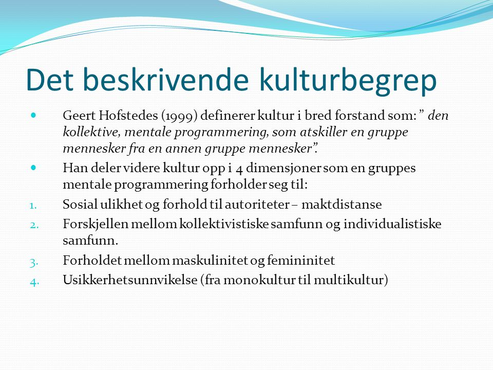 Det beskrivende kulturbegrep Geert Hofstedes (1999) definerer kultur i bred forstand som: den kollektive, mentale programmering, som atskiller en gruppe mennesker fra en annen gruppe mennesker .
