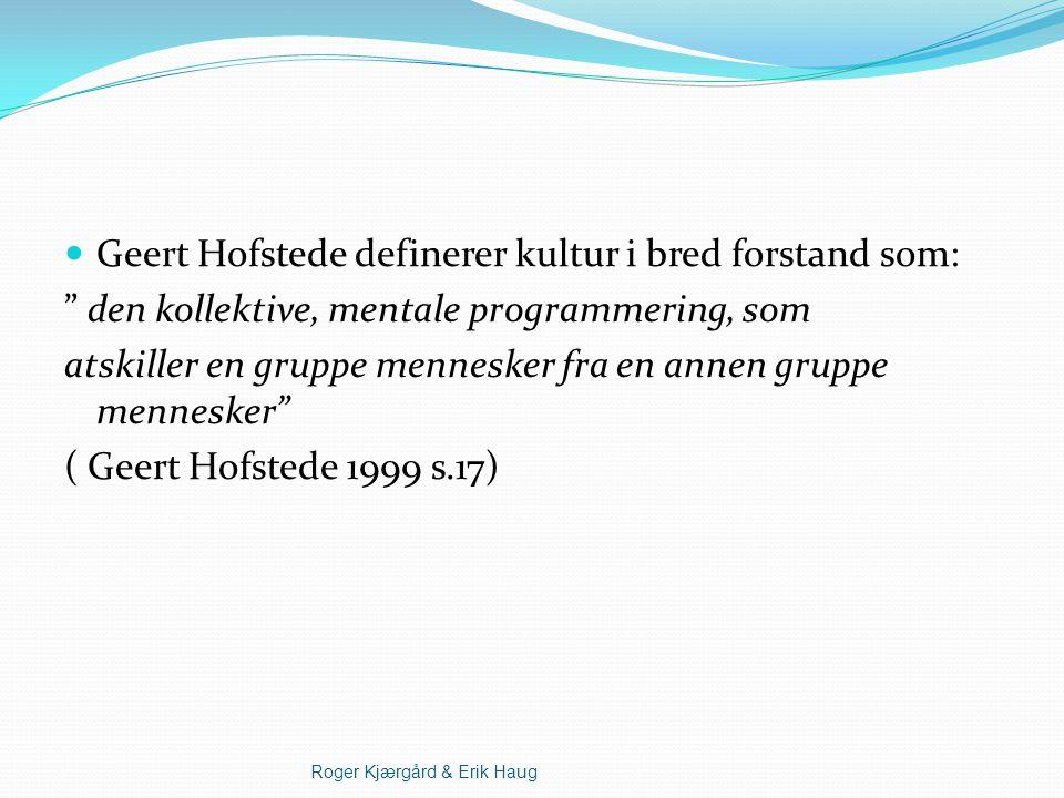 Geert Hofstede definerer kultur i bred forstand som: den kollektive, mentale programmering, som atskiller en gruppe mennesker fra en annen gruppe mennesker ( Geert Hofstede 1999 s.17) Roger Kjærgård & Erik Haug