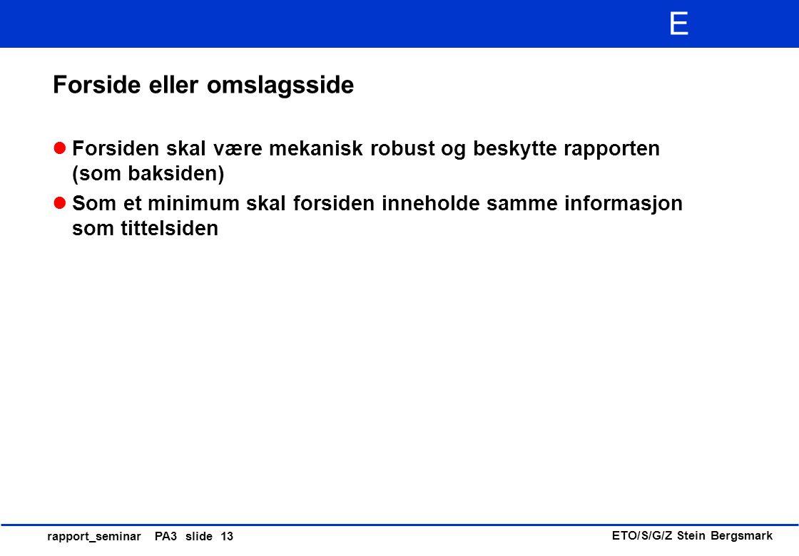 ETO/S/G/Z Stein Bergsmark E rapport_seminar PA3 slide 13 Forside eller omslagsside Forsiden skal være mekanisk robust og beskytte rapporten (som baksi