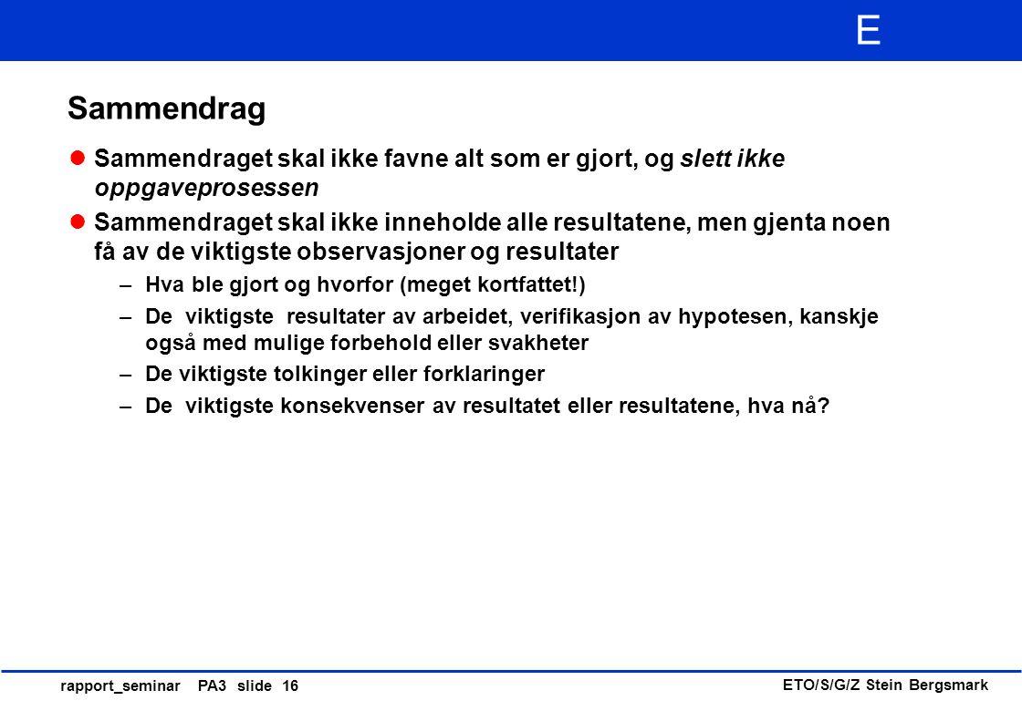 ETO/S/G/Z Stein Bergsmark E rapport_seminar PA3 slide 16 Sammendrag Sammendraget skal ikke favne alt som er gjort, og slett ikke oppgaveprosessen Samm