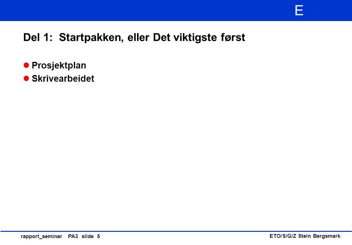 ETO/S/G/Z Stein Bergsmark E rapport_seminar PA3 slide 5 Del 1: Startpakken, eller Det viktigste først Prosjektplan Skrivearbeidet