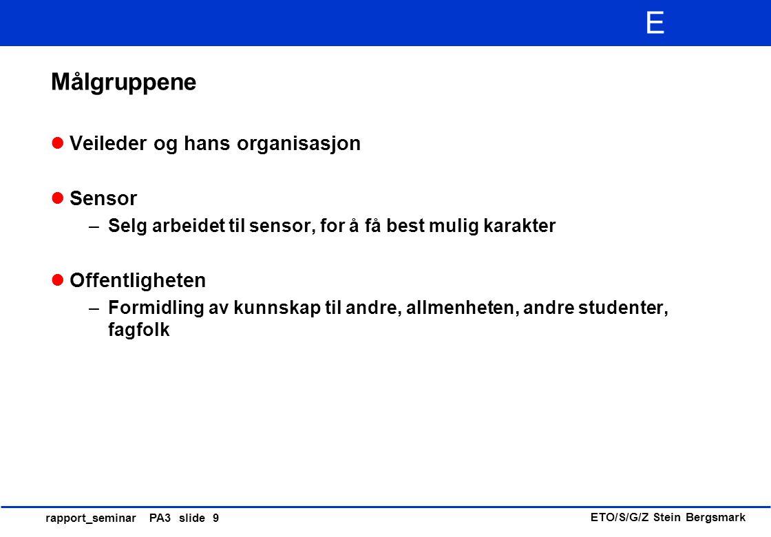 ETO/S/G/Z Stein Bergsmark E rapport_seminar PA3 slide 9 Målgruppene Veileder og hans organisasjon Sensor –Selg arbeidet til sensor, for å få best muli