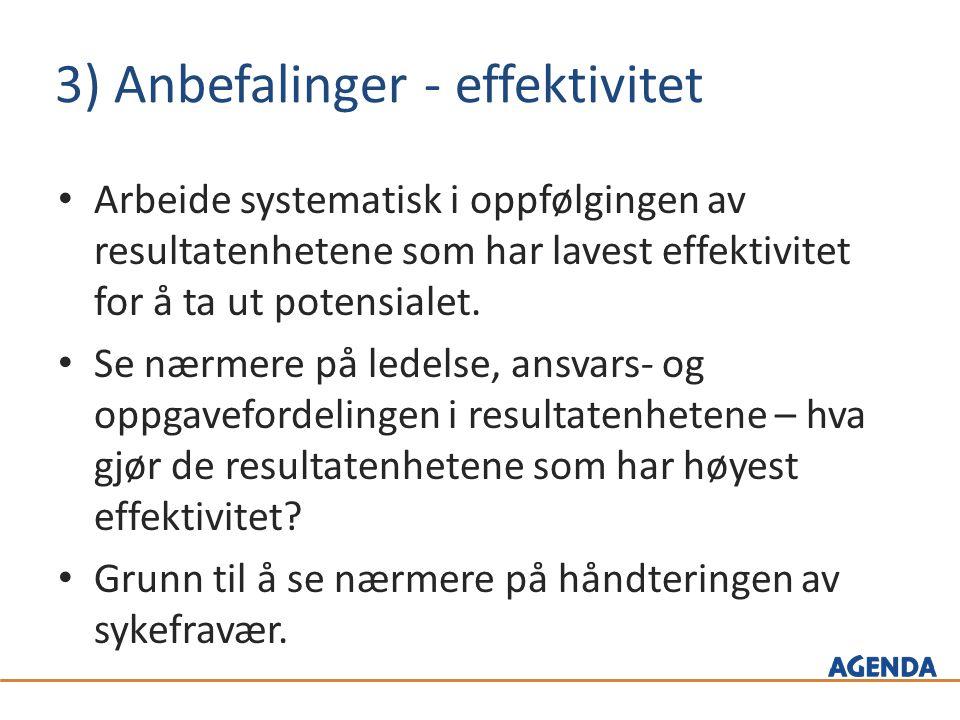 3) Anbefalinger - effektivitet Arbeide systematisk i oppfølgingen av resultatenhetene som har lavest effektivitet for å ta ut potensialet.