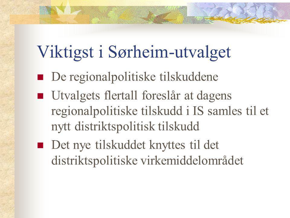 Viktigst i Sørheim-utvalget De regionalpolitiske tilskuddene Utvalgets flertall foreslår at dagens regionalpolitiske tilskudd i IS samles til et nytt