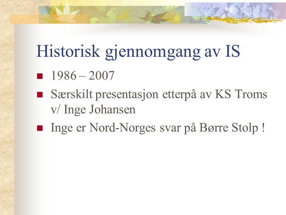 Historisk gjennomgang av IS 1986 – 2007 Særskilt presentasjon etterpå av KS Troms v/ Inge Johansen Inge er Nord-Norges svar på Børre Stolp !