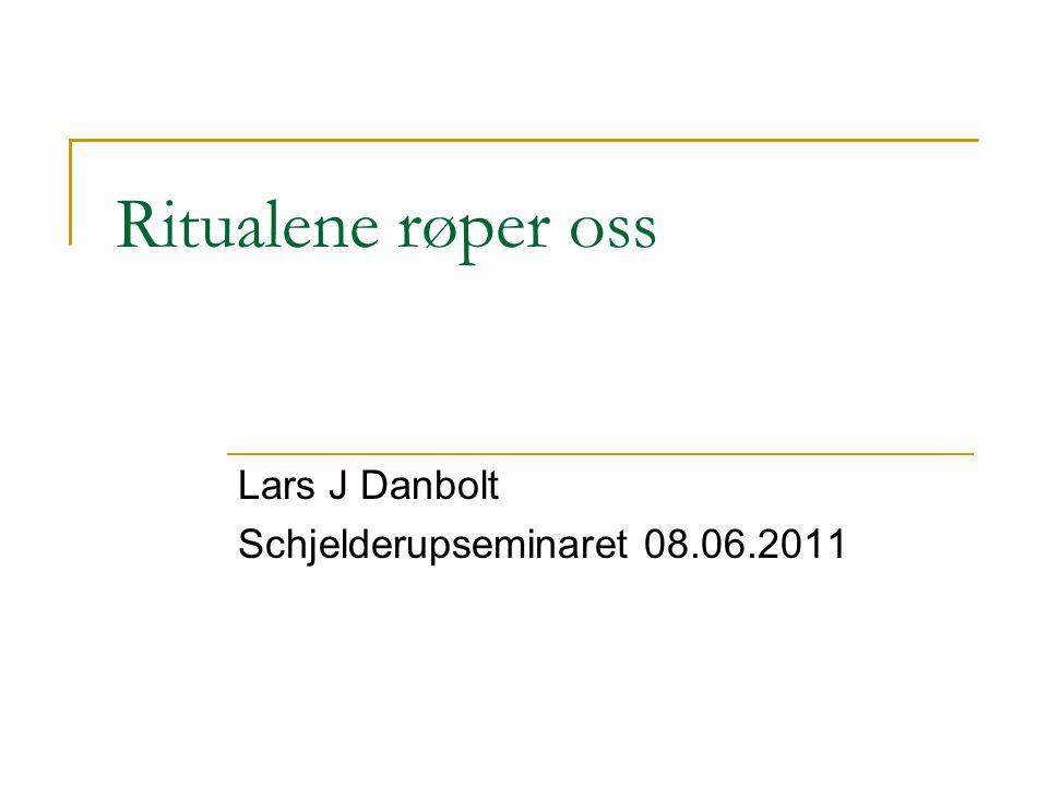 Ritualene røper oss Lars J Danbolt Schjelderupseminaret 08.06.2011