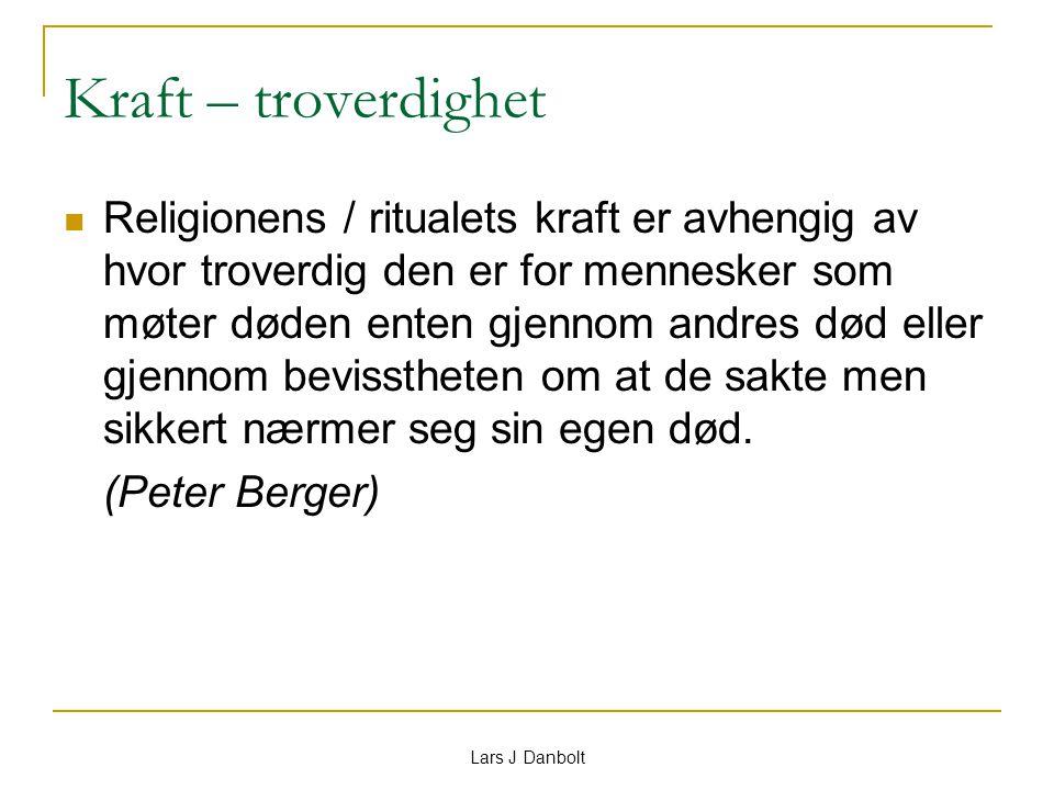 Lars J Danbolt Kraft – troverdighet Religionens / ritualets kraft er avhengig av hvor troverdig den er for mennesker som møter døden enten gjennom and