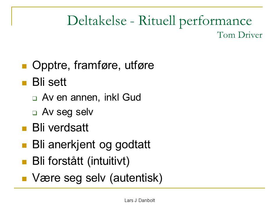Lars J Danbolt Deltakelse - Rituell performance Tom Driver Opptre, framføre, utføre Bli sett  Av en annen, inkl Gud  Av seg selv Bli verdsatt Bli an