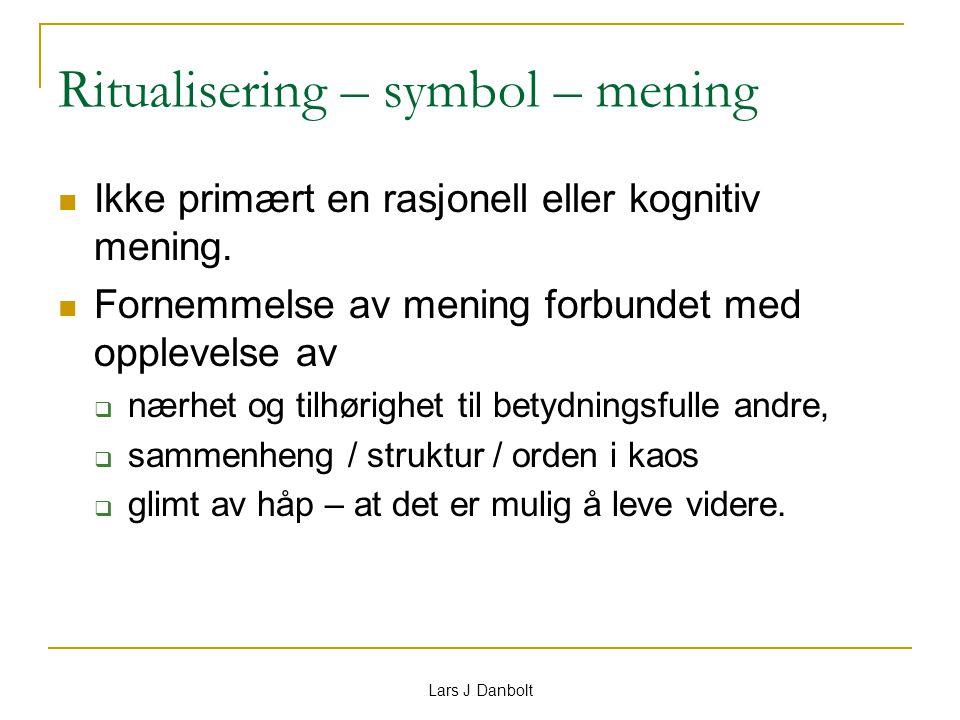 Lars J Danbolt Ritualisering – symbol – mening Ikke primært en rasjonell eller kognitiv mening. Fornemmelse av mening forbundet med opplevelse av  næ