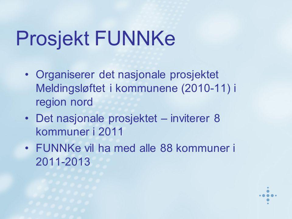 Prosjekt FUNNKe Organiserer det nasjonale prosjektet Meldingsløftet i kommunene (2010-11) i region nord Det nasjonale prosjektet – inviterer 8 kommuner i 2011 FUNNKe vil ha med alle 88 kommuner i 2011-2013