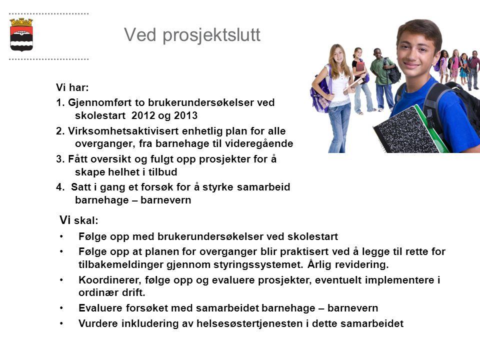 Ved prosjektslutt Vi har: 1. Gjennomført to brukerundersøkelser ved skolestart 2012 og 2013 2. Virksomhetsaktivisert enhetlig plan for alle overganger