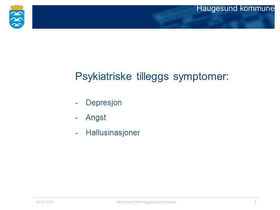 12.12.2014informasjon fra Haugesund kommune5 Psykiatriske tilleggs symptomer: -Depresjon -Angst -Hallusinasjoner :