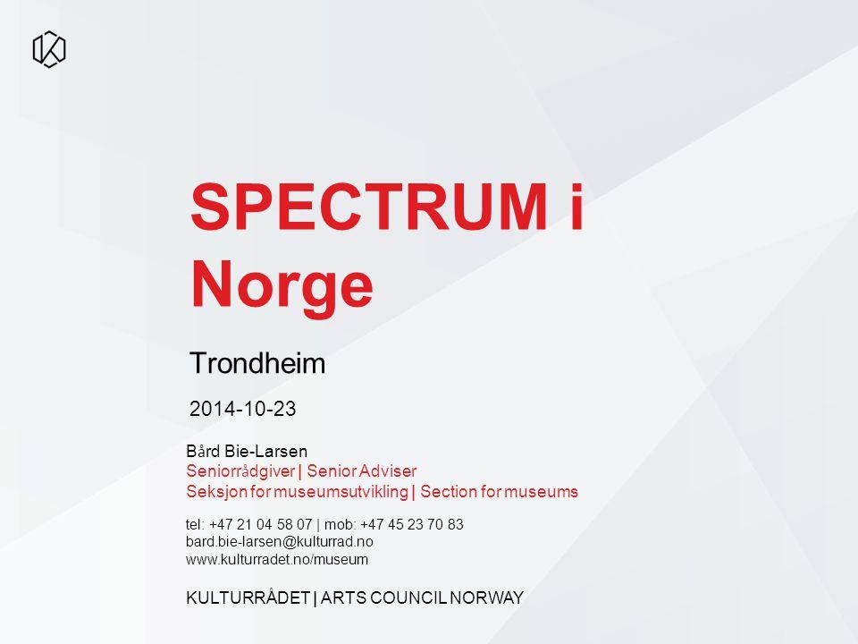 SPECTRUM i Norge Trondheim 2014-10-23 B å rd Bie-Larsen Seniorr å dgiver | Senior Adviser Seksjon for museumsutvikling | Section for museums tel: +47
