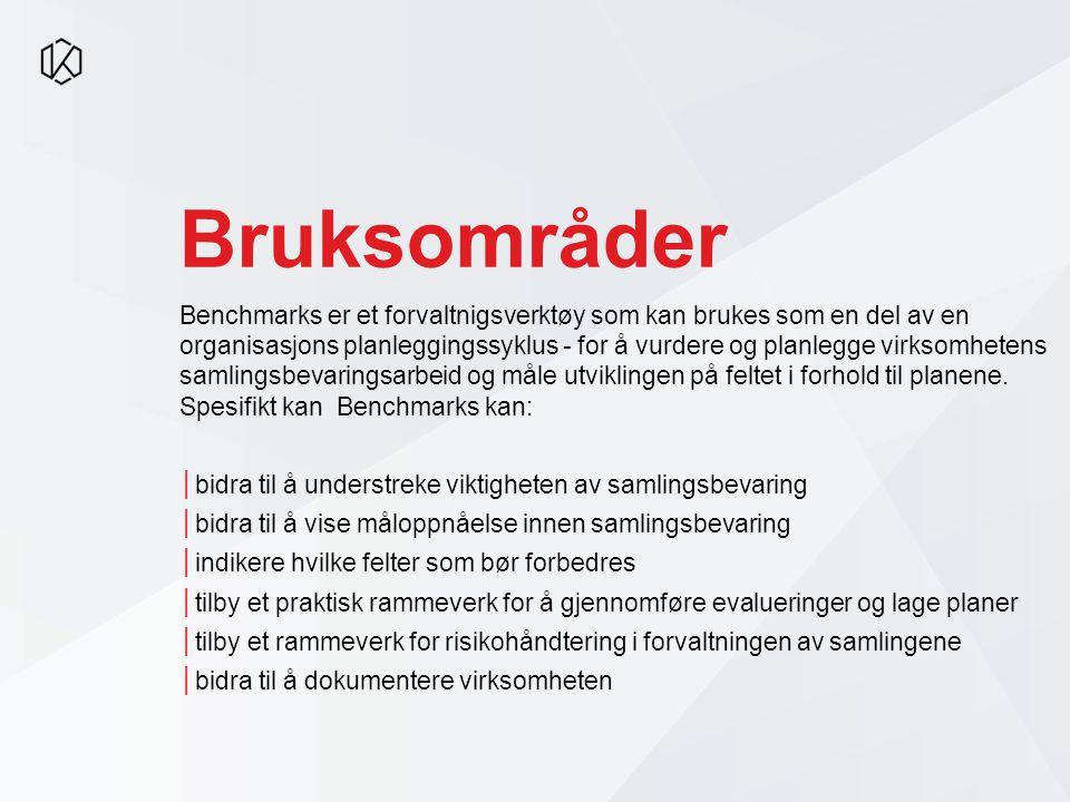 Bruksområder Benchmarks er et forvaltnigsverktøy som kan brukes som en del av en organisasjons planleggingssyklus - for å vurdere og planlegge virksomhetens samlingsbevaringsarbeid og måle utviklingen på feltet i forhold til planene.