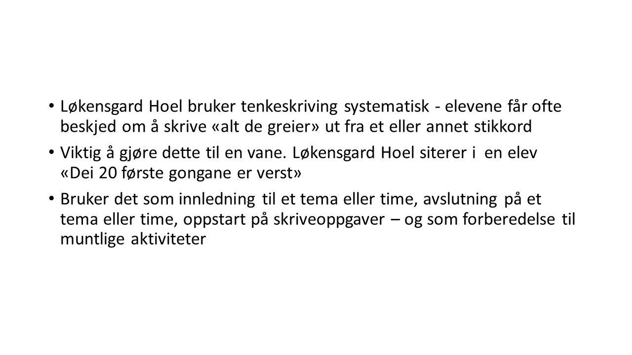 Løkensgard Hoel bruker tenkeskriving systematisk - elevene får ofte beskjed om å skrive «alt de greier» ut fra et eller annet stikkord Viktig å gjøre dette til en vane.