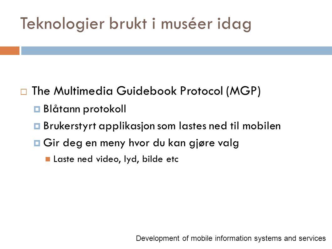 Teknologier brukt i muséer idag  The Multimedia Guidebook Protocol (MGP)  Blåtann protokoll  Brukerstyrt applikasjon som lastes ned til mobilen  Gir deg en meny hvor du kan gjøre valg Laste ned video, lyd, bilde etc Development of mobile information systems and services