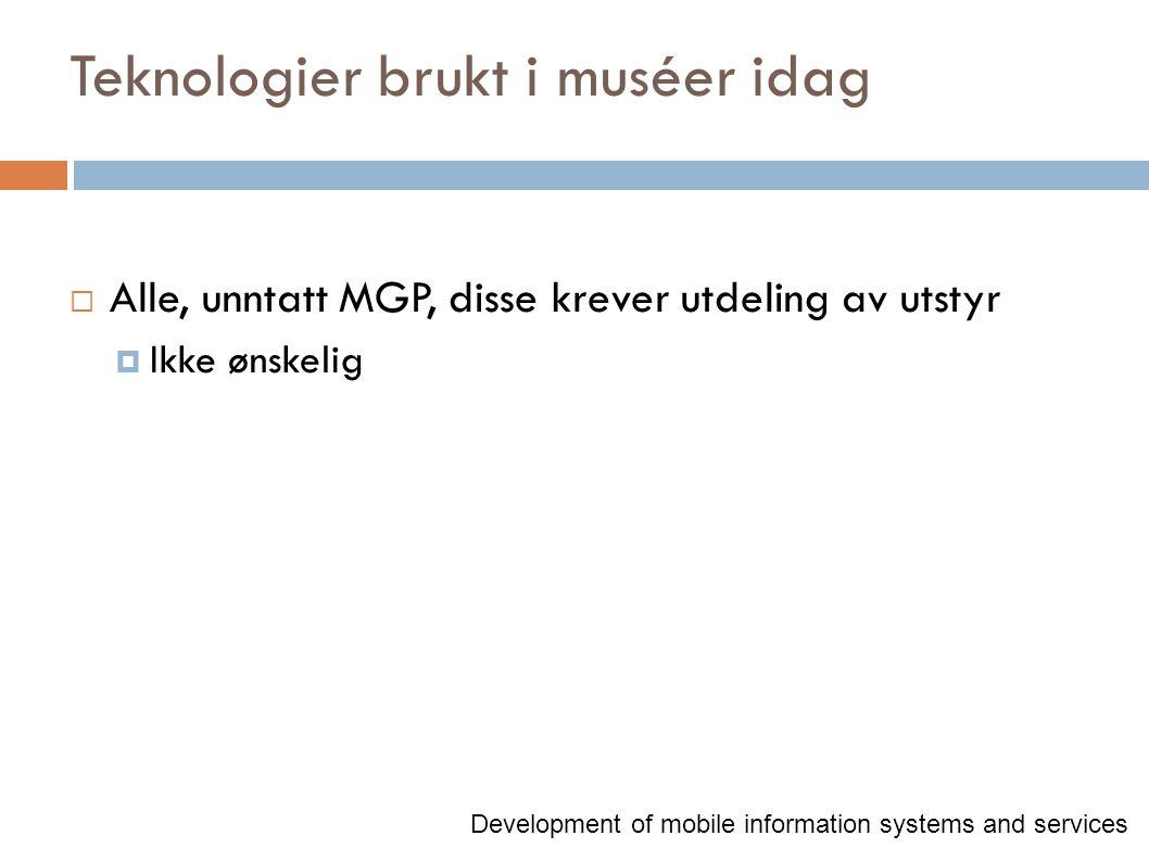 Teknologier brukt i muséer idag  Alle, unntatt MGP, disse krever utdeling av utstyr  Ikke ønskelig Development of mobile information systems and services