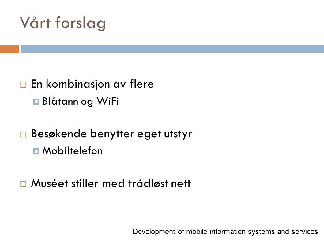 Vårt forslag  En kombinasjon av flere  Blåtann og WiFi  Besøkende benytter eget utstyr  Mobiltelefon  Muséet stiller med trådløst nett Development of mobile information systems and services