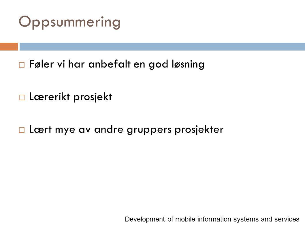 Oppsummering  Føler vi har anbefalt en god løsning  Lærerikt prosjekt  Lært mye av andre gruppers prosjekter Development of mobile information syst