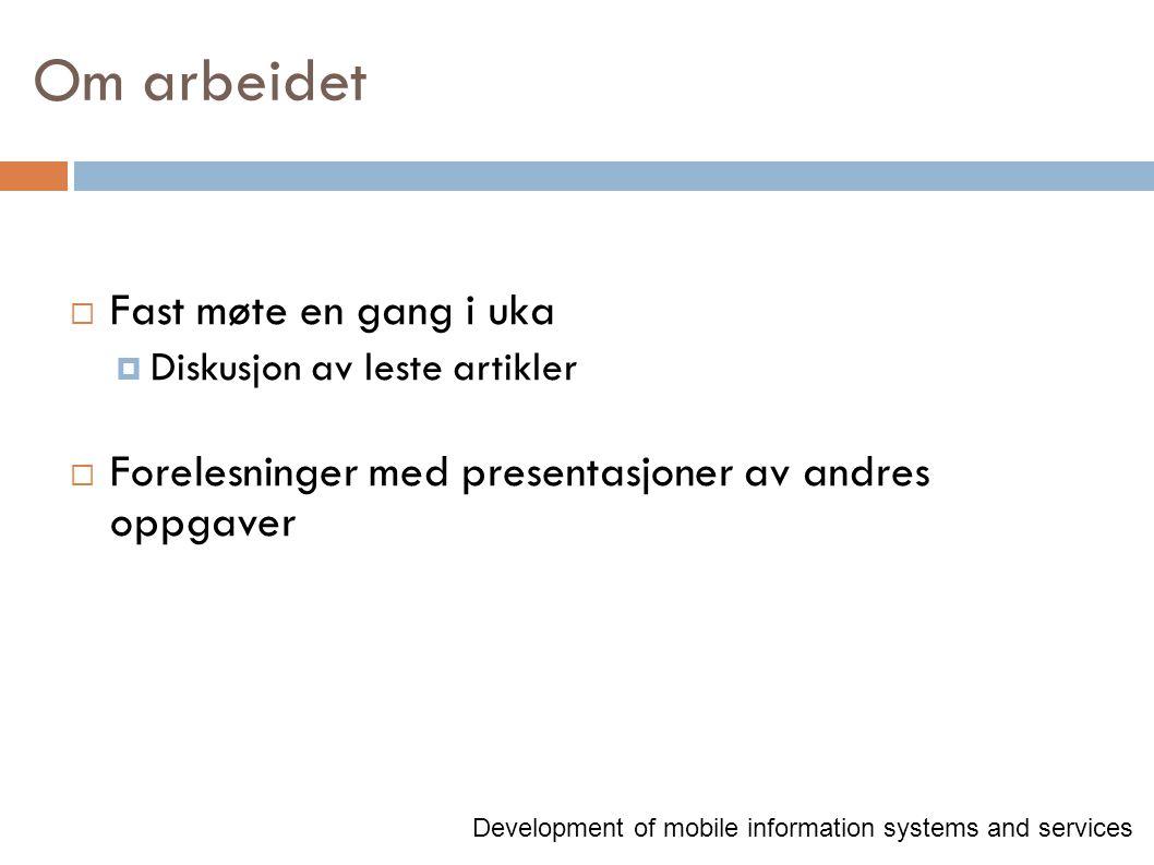 Om arbeidet  Fast møte en gang i uka  Diskusjon av leste artikler  Forelesninger med presentasjoner av andres oppgaver Development of mobile information systems and services
