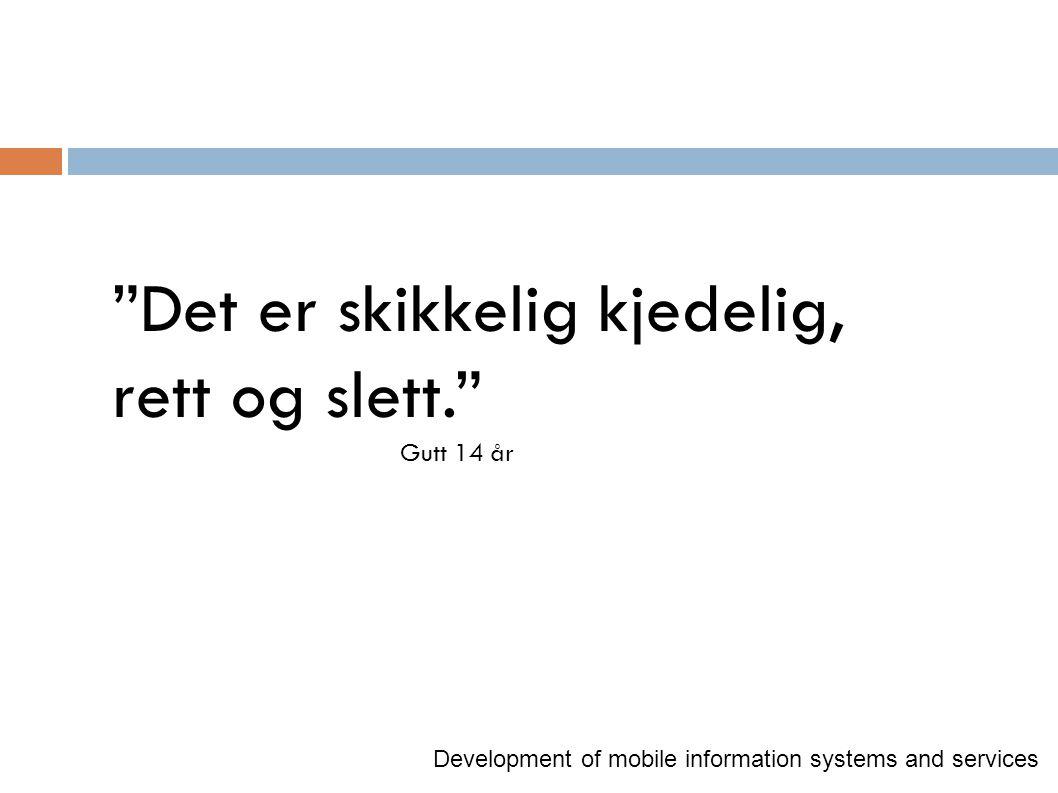 """""""Det er skikkelig kjedelig, rett og slett."""" Gutt 14 år Development of mobile information systems and services"""