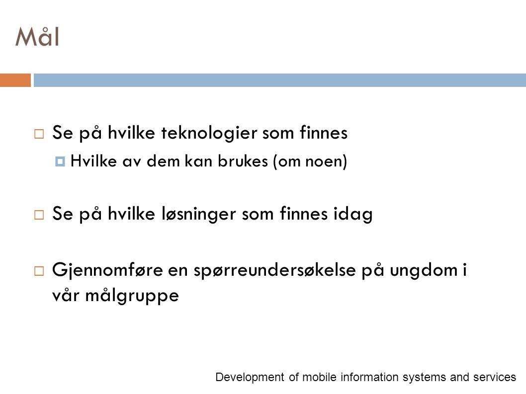 Mål  Se på hvilke teknologier som finnes  Hvilke av dem kan brukes (om noen)  Se på hvilke løsninger som finnes idag  Gjennomføre en spørreundersøkelse på ungdom i vår målgruppe Development of mobile information systems and services