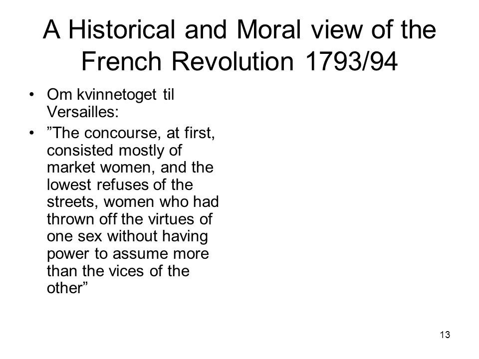 13 A Historical and Moral view of the French Revolution 1793/94 Om kvinnetoget til Versailles: The concourse, at first, consisted mostly of market women, and the lowest refuses of the streets, women who had thrown off the virtues of one sex without having power to assume more than the vices of the other