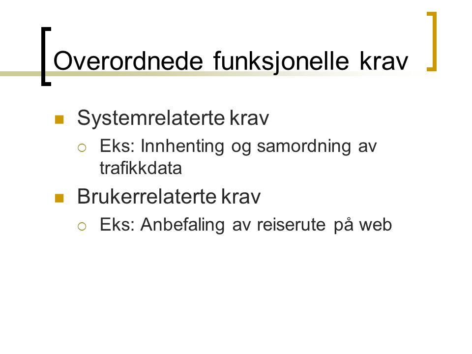 Overordnede funksjonelle krav Systemrelaterte krav  Eks: Innhenting og samordning av trafikkdata Brukerrelaterte krav  Eks: Anbefaling av reiserute