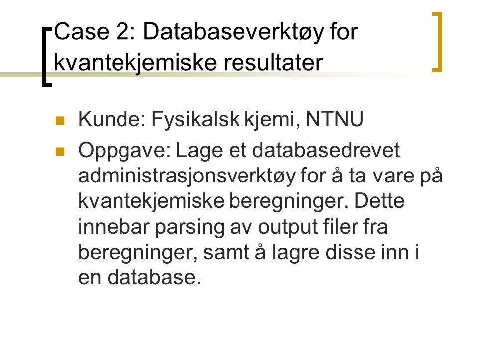 Case 2: Databaseverktøy for kvantekjemiske resultater Kunde: Fysikalsk kjemi, NTNU Oppgave: Lage et databasedrevet administrasjonsverktøy for å ta var