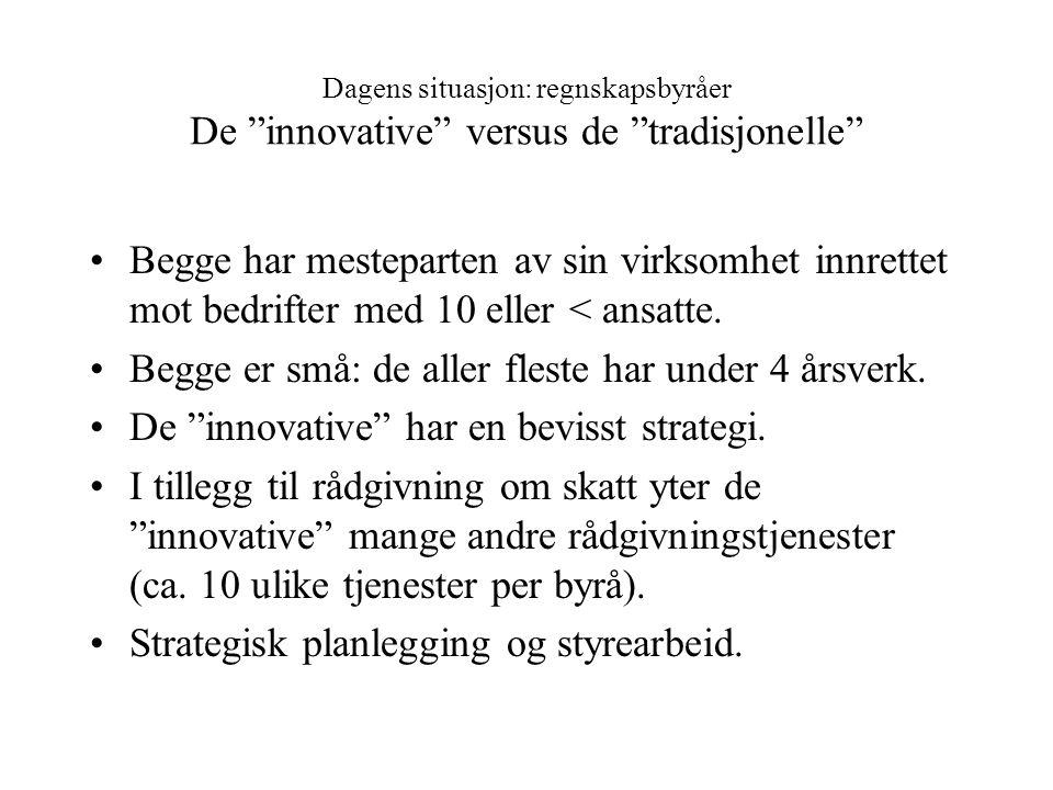 Dagens situasjon: regnskapsbyråer De innovative versus de tradisjonelle Begge har mesteparten av sin virksomhet innrettet mot bedrifter med 10 eller < ansatte.