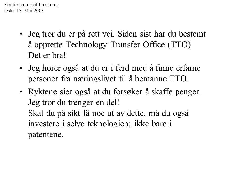 Fra forskning til forretning Oslo, 13. Mai 2003 Jeg tror du er på rett vei. Siden sist har du bestemt å opprette Technology Transfer Office (TTO). Det