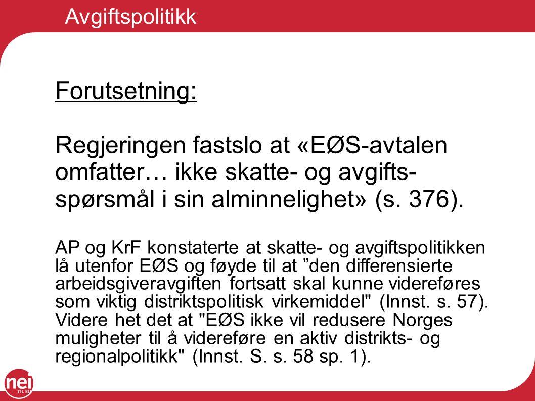 Avgiftspolitikk Forutsetning: Regjeringen fastslo at «EØS-avtalen omfatter… ikke skatte- og avgifts- spørsmål i sin alminnelighet» (s. 376). AP og KrF