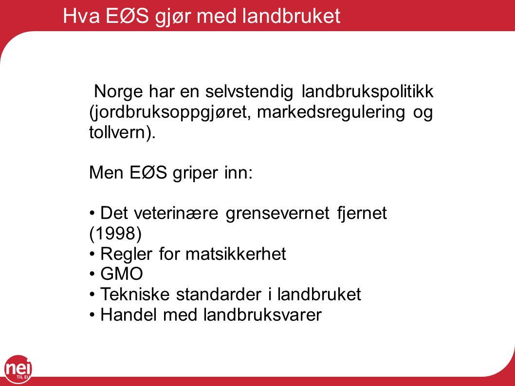 Hva EØS gjør med landbruket Norge har en selvstendig landbrukspolitikk (jordbruksoppgjøret, markedsregulering og tollvern). Men EØS griper inn: Det ve