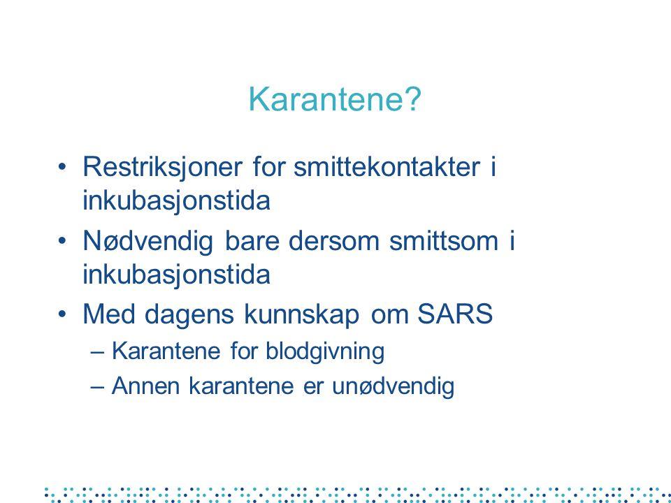 Karantene? Restriksjoner for smittekontakter i inkubasjonstida Nødvendig bare dersom smittsom i inkubasjonstida Med dagens kunnskap om SARS –Karantene