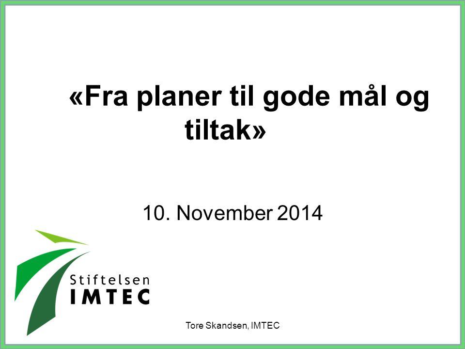Tore Skandsen, IMTEC «Fra planer til gode mål og tiltak» 10. November 2014