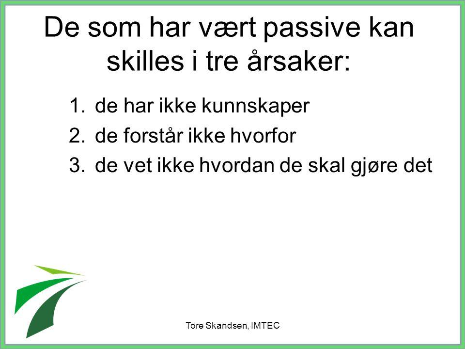 Tore Skandsen, IMTEC De som har vært passive kan skilles i tre årsaker: 1.de har ikke kunnskaper 2.de forstår ikke hvorfor 3.de vet ikke hvordan de sk