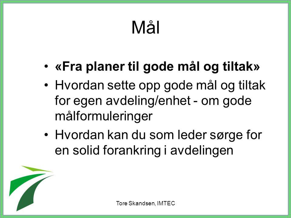 Tore Skandsen, IMTEC Mål «Fra planer til gode mål og tiltak» Hvordan sette opp gode mål og tiltak for egen avdeling/enhet - om gode målformuleringer H