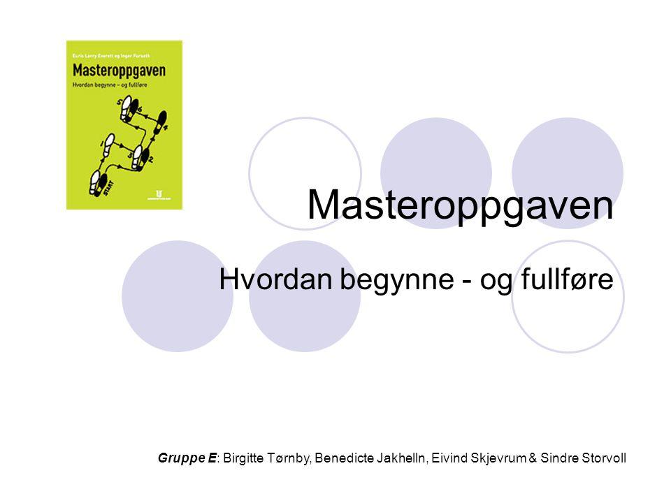 Masteroppgaven Hvordan begynne - og fullføre Gruppe E: Birgitte Tørnby, Benedicte Jakhelln, Eivind Skjevrum & Sindre Storvoll