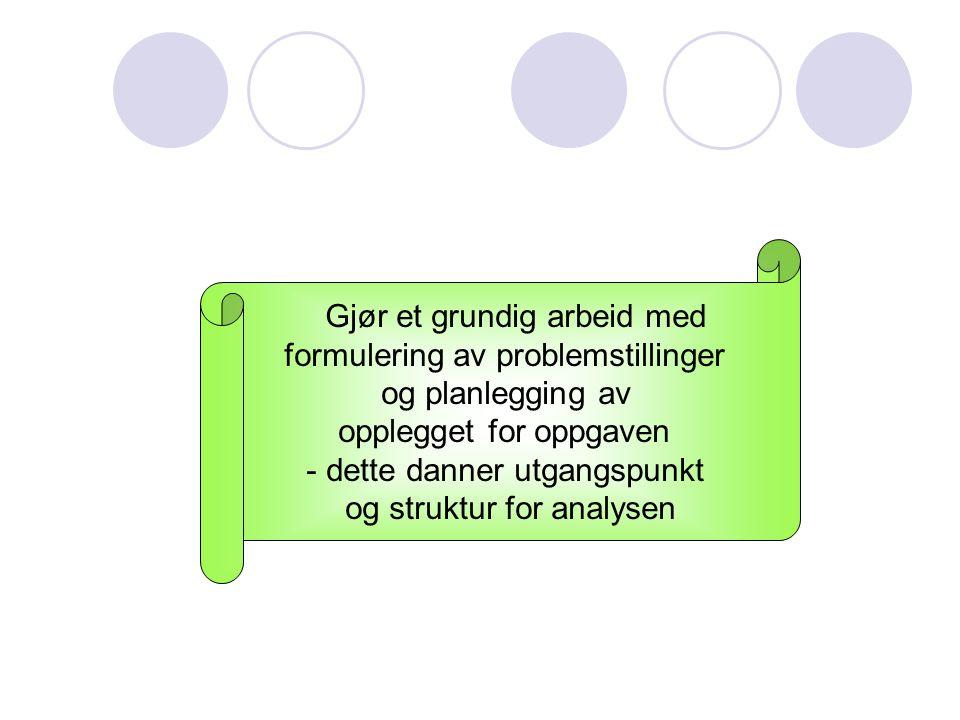 Gjør et grundig arbeid med formulering av problemstillinger og planlegging av opplegget for oppgaven - dette danner utgangspunkt og struktur for analy