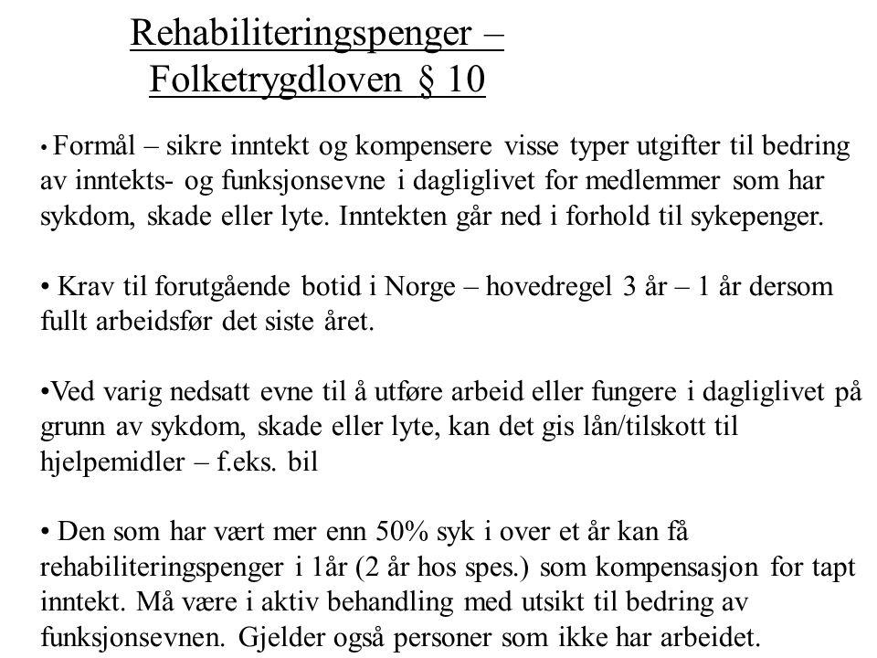 Yrkesrettet attføring – Folketrygdloven § 11 Formål: - sikre inntekt under attføring (attføringspenger) - kompensere for utgifter under attf.(attf.stønad) Krav om 3 års botid i Norge, eller helt arbeidsfør siste år Alder – attføringspenger 18-67 – attføringsstønad 16-67 Det må foreligge sykdom, skade eller lyte som har ført til varig nedsatt inntektsevne, eller vesentlige innskrenkede muligheter til å velge yrke eller arbeidsplass.