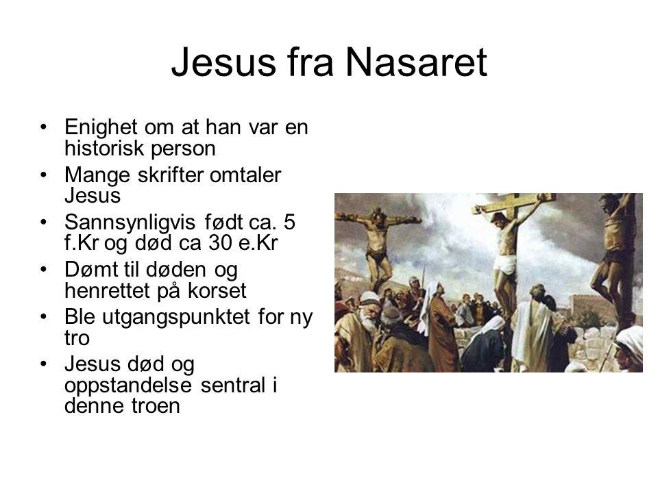 Jesus fra Nasaret Enighet om at han var en historisk person Mange skrifter omtaler Jesus Sannsynligvis født ca. 5 f.Kr og død ca 30 e.Kr Dømt til døde