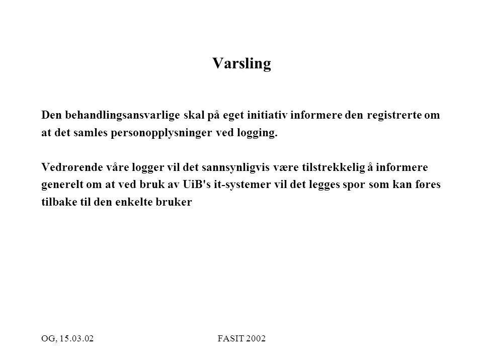 OG, 15.03.02FASIT 2002 Varsling Den behandlingsansvarlige skal på eget initiativ informere den registrerte om at det samles personopplysninger ved log