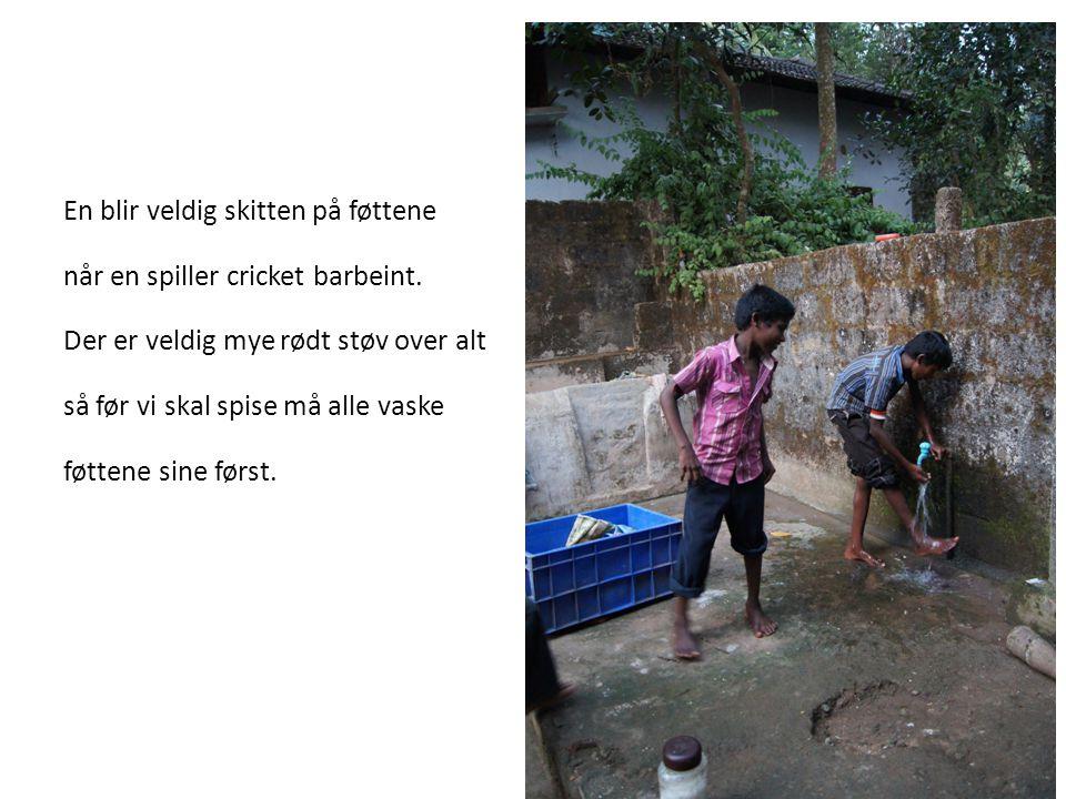 En blir veldig skitten på føttene når en spiller cricket barbeint. Der er veldig mye rødt støv over alt så før vi skal spise må alle vaske føttene sin