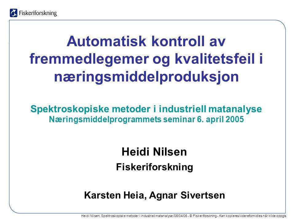 Heidi Nilsen, Spektroskopiske metoder i industriell matanalyse /06/04/05 - © Fiskeriforskning - Kan kopieres/videreformidles når kilde oppgis Automatisk kontroll av fremmedlegemer og kvalitetsfeil i næringsmiddelproduksjon Spektroskopiske metoder i industriell matanalyse Næringsmiddelprogrammets seminar 6.