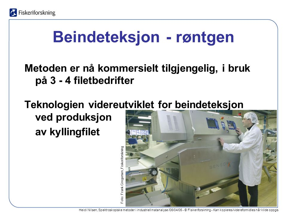 Heidi Nilsen, Spektroskopiske metoder i industriell matanalyse /06/04/05 - © Fiskeriforskning - Kan kopieres/videreformidles når kilde oppgis Beindeteksjon - røntgen Metoden er nå kommersielt tilgjengelig, i bruk på 3 - 4 filetbedrifter Teknologien videreutviklet for beindeteksjon ved produksjon av kyllingfilet Foto: Frank Gregersen, Fiskeriforskning