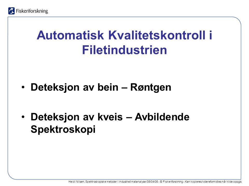 Heidi Nilsen, Spektroskopiske metoder i industriell matanalyse /06/04/05 - © Fiskeriforskning - Kan kopieres/videreformidles når kilde oppgis Automatisk Kvalitetskontroll i Filetindustrien Deteksjon av bein – Røntgen Deteksjon av kveis – Avbildende Spektroskopi