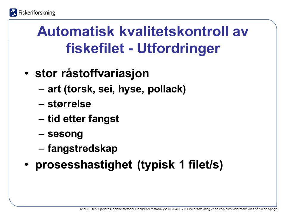 Heidi Nilsen, Spektroskopiske metoder i industriell matanalyse /06/04/05 - © Fiskeriforskning - Kan kopieres/videreformidles når kilde oppgis Automatisk kvalitetskontroll av fiskefilet - Utfordringer stor råstoffvariasjon –art (torsk, sei, hyse, pollack) –størrelse –tid etter fangst –sesong –fangstredskap prosesshastighet (typisk 1 filet/s)