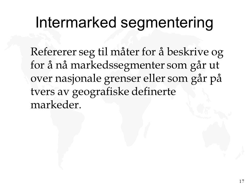 17 Intermarked segmentering Refererer seg til måter for å beskrive og for å nå markedssegmenter som går ut over nasjonale grenser eller som går på tve